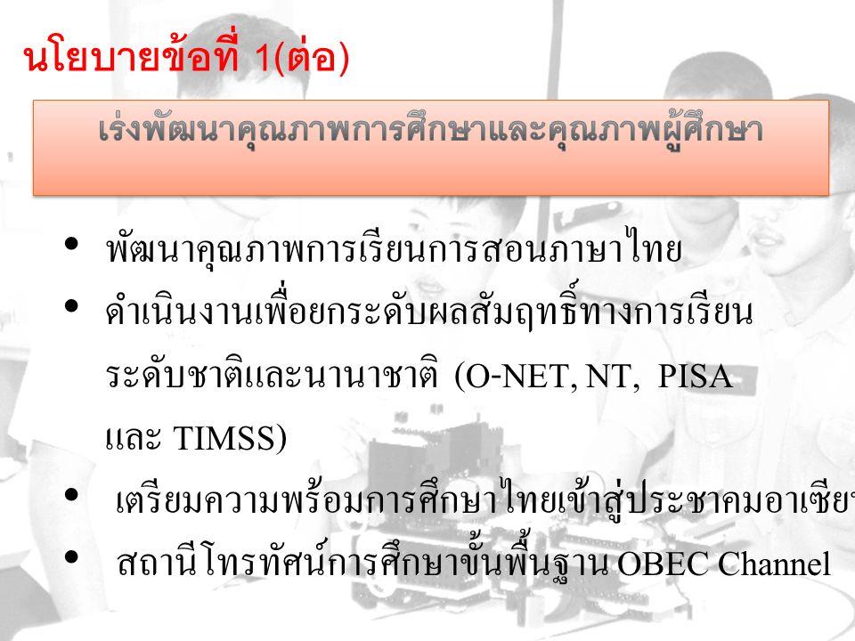 พัฒนาคุณภาพการเรียนการสอนภาษาไทย ดำเนินงานเพื่อยกระดับผลสัมฤทธิ์ทางการเรียน ระดับชาติและนานาชาติ (O-NET, NT, PISA และ TIMSS) เตรียมความพร้อมการศึกษาไทยเข้าสู่ประชาคมอาเซียน สถานีโทรทัศน์การศึกษาขั้นพื้นฐาน OBEC Channel นโยบายข้อที่ 1( ต่อ )