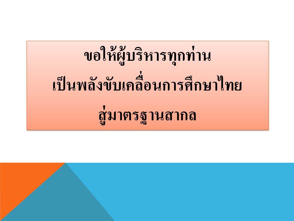 ขอให้ผู้บริหารทุกท่าน เป็นพลังขับเคลื่อนการศึกษาไทย สู่มาตรฐานสากล ขอให้ผู้บริหารทุกท่าน เป็นพลังขับเคลื่อนการศึกษาไทย สู่มาตรฐานสากล