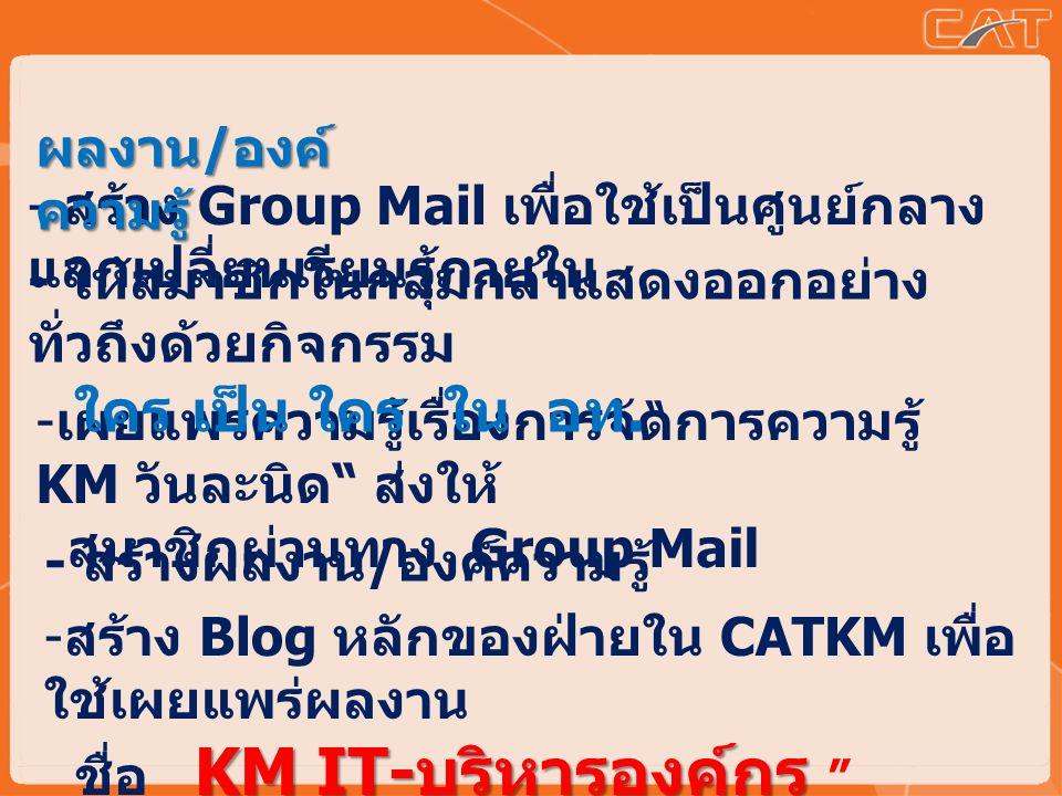- เผยแพร่ความรู้เรื่องการจัดการความรู้ KM วันละนิด ส่งให้ สมาชิกผ่านทาง Group Mail - ให้สมาชิกในกลุ่มกล้าแสดงออกอย่าง ทั่วถึงด้วยกิจกรรม ใคร เป็น ใคร ใน อท.
