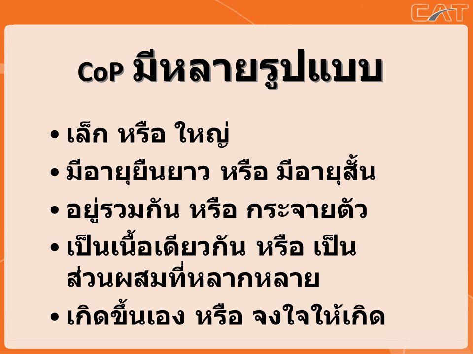 CoP มีหลายรูปแบบ เล็ก หรือ ใหญ่ มีอายุยืนยาว หรือ มีอายุสั้น อยู่รวมกัน หรือ กระจายตัว เป็นเนื้อเดียวกัน หรือ เป็น ส่วนผสมที่หลากหลาย เกิดขึ้นเอง หรือ จงใจให้เกิด