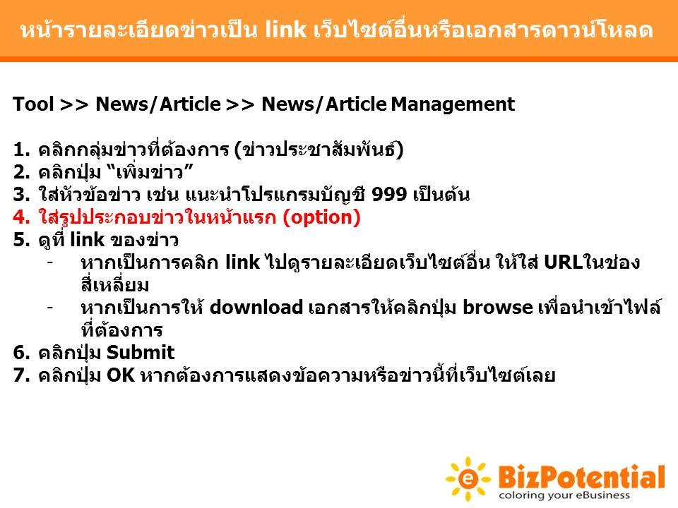หน้ารายละเอียดข่าวเป็น link เว็บไซต์อื่นหรือเอกสารดาวน์โหลด Tool >> News/Article >> News/Article Management 1.คลิกกลุ่มข่าวที่ต้องการ (ข่าวประชาสัมพันธ์) 2.คลิกปุ่ม เพิ่มข่าว 3.ใส่หัวข้อข่าว เช่น แนะนำโปรแกรมบัญชี 999 เป็นต้น 4.ใส่รูปประกอบข่าวในหน้าแรก (option) 5.ดูที่ link ของข่าว -หากเป็นการคลิก link ไปดูรายละเอียดเว็บไซต์อื่น ให้ใส่ URLในช่อง สี่เหลี่ยม -หากเป็นการให้ download เอกสารให้คลิกปุ่ม browse เพื่อนำเข้าไฟล์ ที่ต้องการ 6.คลิกปุ่ม Submit 7.คลิกปุ่ม OK หากต้องการแสดงข้อความหรือข่าวนี้ที่เว็บไซต์เลย