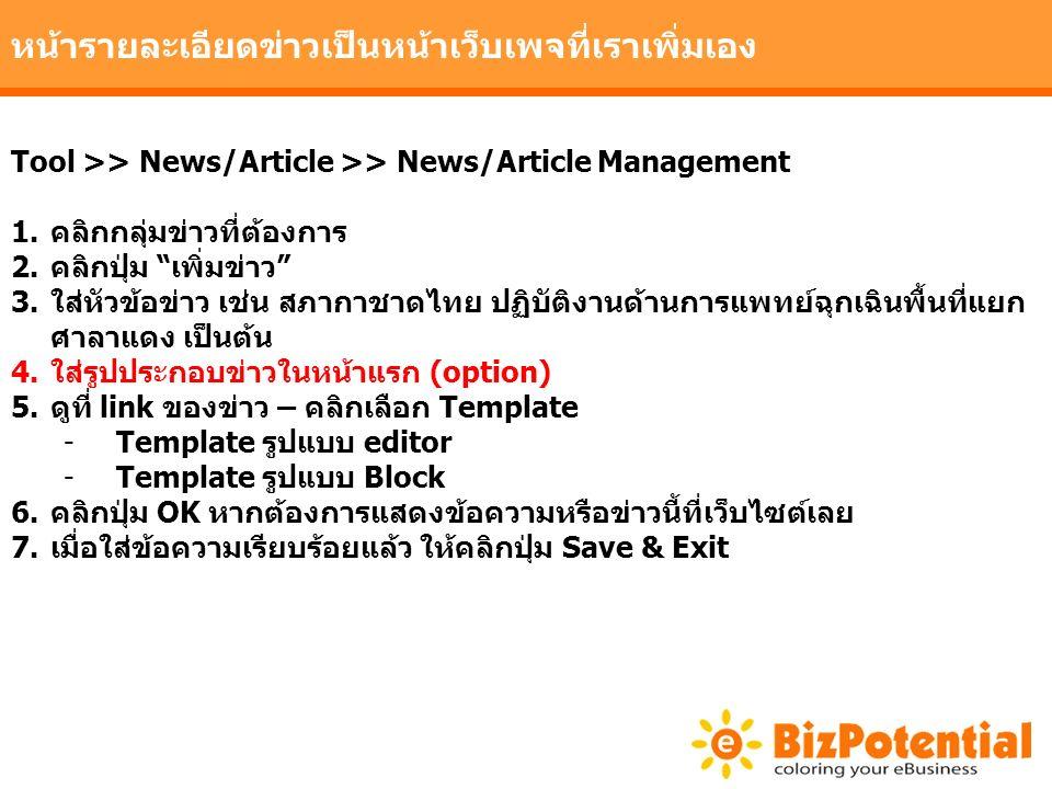 หน้ารายละเอียดข่าวเป็นหน้าเว็บเพจที่เราเพิ่มเอง Tool >> News/Article >> News/Article Management 1.คลิกกลุ่มข่าวที่ต้องการ 2.คลิกปุ่ม เพิ่มข่าว 3.ใส่หัวข้อข่าว เช่น สภากาชาดไทย ปฏิบัติงานด้านการแพทย์ฉุกเฉินพื้นที่แยก ศาลาแดง เป็นต้น 4.ใส่รูปประกอบข่าวในหน้าแรก (option) 5.ดูที่ link ของข่าว – คลิกเลือก Template -Template รูปแบบ editor -Template รูปแบบ Block 6.คลิกปุ่ม OK หากต้องการแสดงข้อความหรือข่าวนี้ที่เว็บไซต์เลย 7.เมื่อใส่ข้อความเรียบร้อยแล้ว ให้คลิกปุ่ม Save & Exit