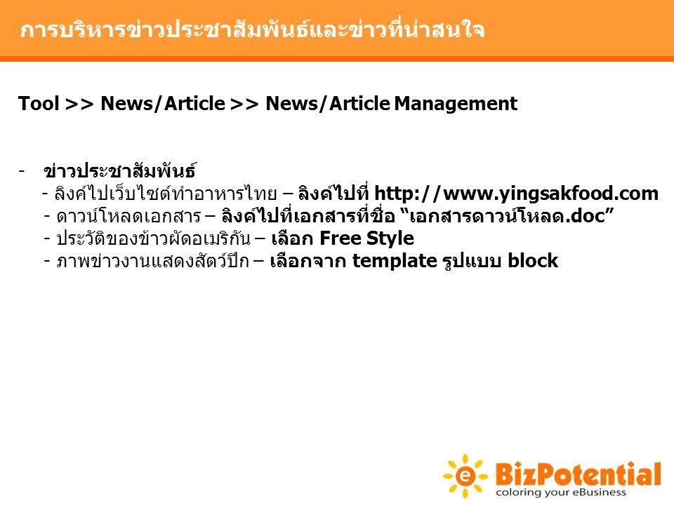 การบริหารข่าวประชาสัมพันธ์และข่าวที่น่าสนใจ Tool >> News/Article >> News/Article Management -ข่าวประชาสัมพันธ์ - ลิงค์ไปเว็บไซต์ทำอาหารไทย – ลิงค์ไปที่ http://www.yingsakfood.com - ดาวน์โหลดเอกสาร – ลิงค์ไปที่เอกสารที่ชื่อ เอกสารดาวน์โหลด.doc - ประวัติของข้าวผัดอเมริกัน – เลือก Free Style - ภาพข่าวงานแสดงสัตว์ปีก – เลือกจาก template รูปแบบ block
