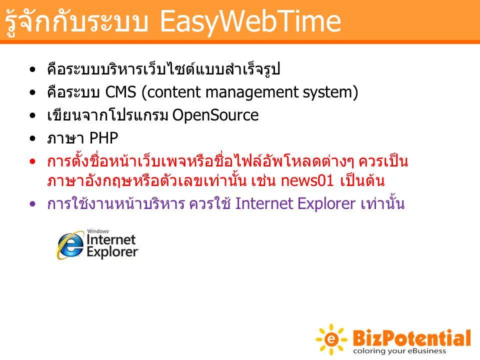 รู้จักกับระบบ EasyWebTime คือระบบบริหารเว็บไซต์แบบสำเร็จรูป คือระบบ CMS (content management system) เขียนจากโปรแกรม OpenSource ภาษา PHP การตั้งชื่อหน้าเว็บเพจหรือชื่อไฟล์อัพโหลดต่างๆ ควรเป็น ภาษาอังกฤษหรือตัวเลขเท่านั้น เช่น news01 เป็นต้น การใช้งานหน้าบริหาร ควรใช้ Internet Explorer เท่านั้น