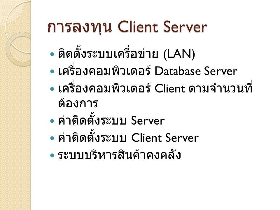 การลงทุน Client Server ติดตั้งระบบเครื่อข่าย (LAN) เครื่องคอมพิวเตอร์ Database Server เครื่องคอมพิวเตอร์ Client ตามจำนวนที่ ต้องการ ค่าติดตั้งระบบ Ser