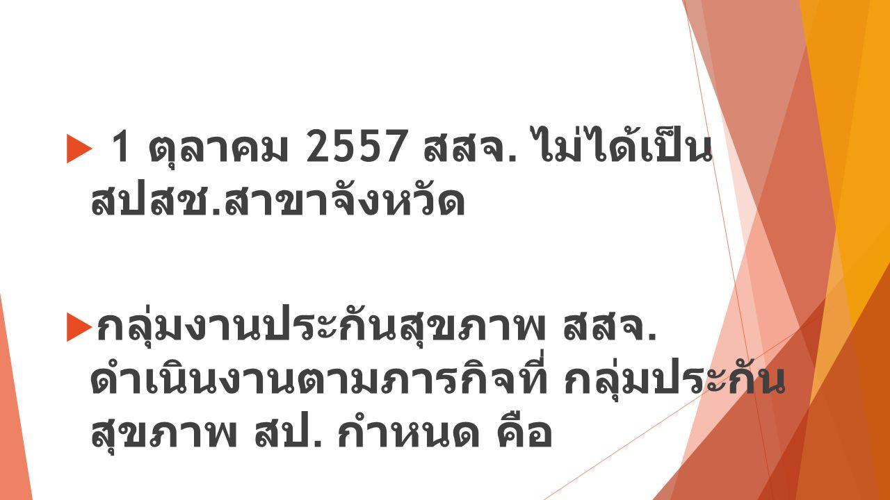 1 ตุลาคม 2557 สสจ. ไม่ได้เป็น สปสช. สาขาจังหวัด  กลุ่มงานประกันสุขภาพ สสจ.