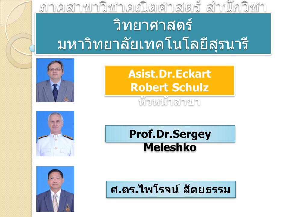 ภาคสาขาวิชาคณิตศาสตร์ สำนักวิชา วิทยาศาสตร์ มหาวิทยาลัยเทคโนโลยีสุรนารี Asist.Dr.Eckart Robert Schulz หัวหน้าสาขา Asist.Dr.Eckart Robert Schulz หัวหน้าสาขา Prof.Dr.Sergey Meleshko ศ.