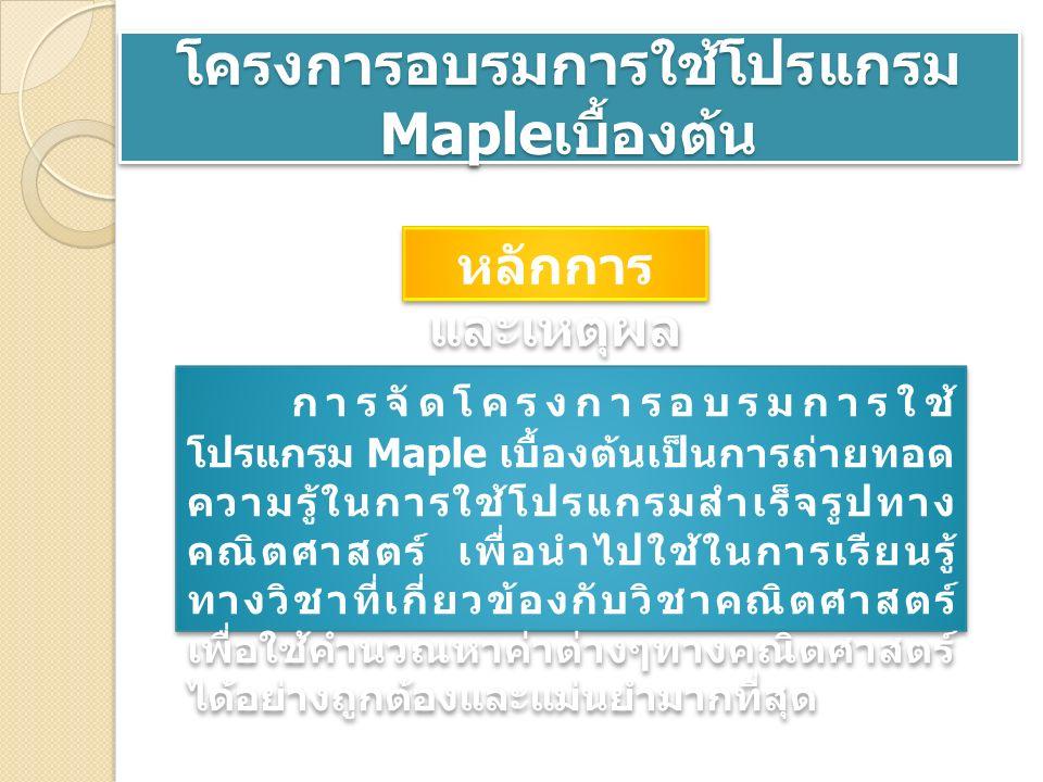 โครงการอบรมการใช้โปรแกรม Maple เบื้องต้น หลักการ และเหตุผล การจัดโครงการอบรมการใช้ โปรแกรม Maple เบื้องต้นเป็นการถ่ายทอด ความรู้ในการใช้โปรแกรมสำเร็จรูปทาง คณิตศาสตร์ เพื่อนำไปใช้ในการเรียนรู้ ทางวิชาที่เกี่ยวข้องกับวิชาคณิตศาสตร์ เพื่อใช้คำนวณหาค่าต่างๆทางคณิตศาสตร์ ได้อย่างถูกต้องและแม่นยำมากที่สุด