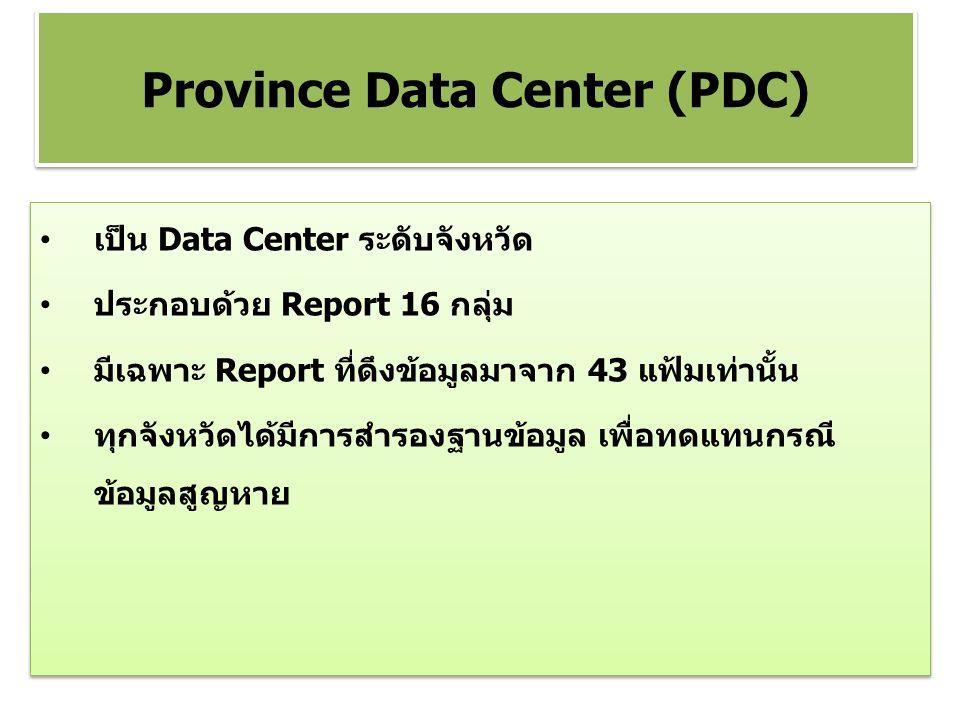 เป็น Data Center ระดับจังหวัด ประกอบด้วย Report 16 กลุ่ม มีเฉพาะ Report ที่ดึงข้อมูลมาจาก 43 แฟ้มเท่านั้น ทุกจังหวัดได้มีการสำรองฐานข้อมูล เพื่อทดแทนกรณี ข้อมูลสูญหาย เป็น Data Center ระดับจังหวัด ประกอบด้วย Report 16 กลุ่ม มีเฉพาะ Report ที่ดึงข้อมูลมาจาก 43 แฟ้มเท่านั้น ทุกจังหวัดได้มีการสำรองฐานข้อมูล เพื่อทดแทนกรณี ข้อมูลสูญหาย Province Data Center (PDC)