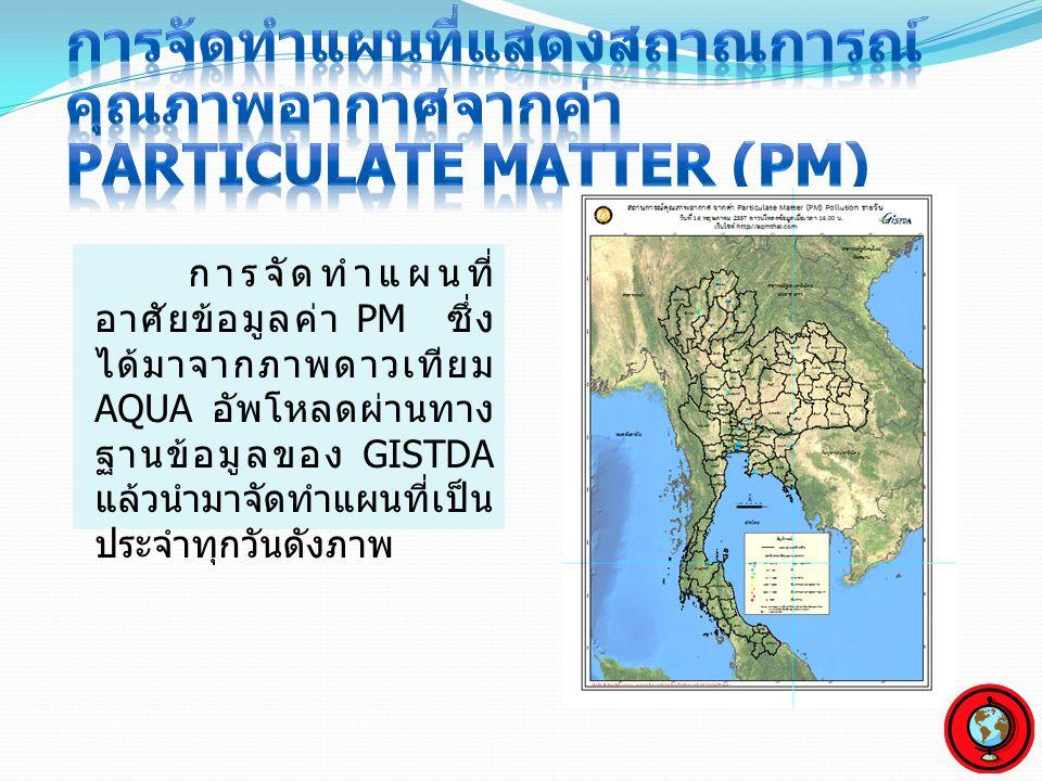 การจัดทำแผนที่ อาศัยข้อมูลค่า PM ซึ่ง ได้มาจากภาพดาวเทียม AQUA อัพโหลดผ่านทาง ฐานข้อมูลของ GISTDA แล้วนำมาจัดทำแผนที่เป็น ประจำทุกวันดังภาพ