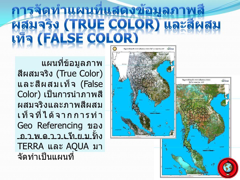 แผนที่ข้อมูลภาพ สีผสมจริง (True Color) และสีผสมเท็จ (False Color) เป็นการนำภาพสี ผสมจริงและภาพสีผสม เท็จที่ได้จากการทำ Geo Referencing ของ ภาพดาวเทียมทั้ง TERRA และ AQUA มา จัดทำเป็นแผนที่