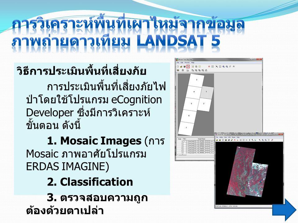 วิธีการประเมินพื้นที่เสี่ยงภัย การประเมินพื้นที่เสี่ยงภัยไฟ ป่าโดยใช้โปรแกรม eCognition Developer ซึ่งมีการวิเคราะห์ ขั้นตอน ดังนี้ 1. Mosaic Images (