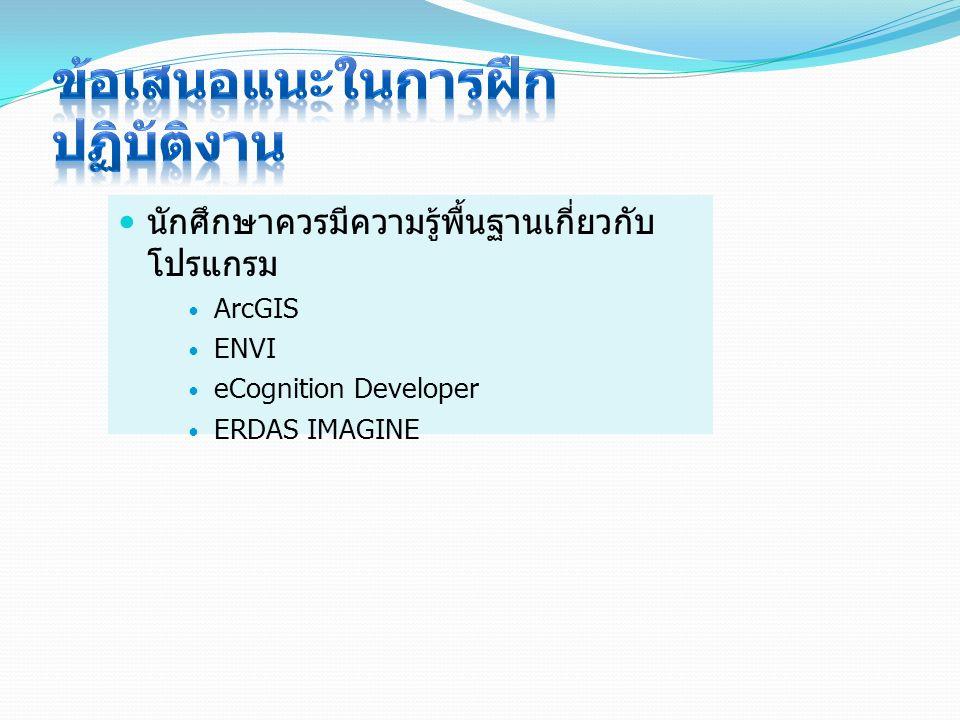 นักศึกษาควรมีความรู้พื้นฐานเกี่ยวกับ โปรแกรม ArcGIS ENVI eCognition Developer ERDAS IMAGINE