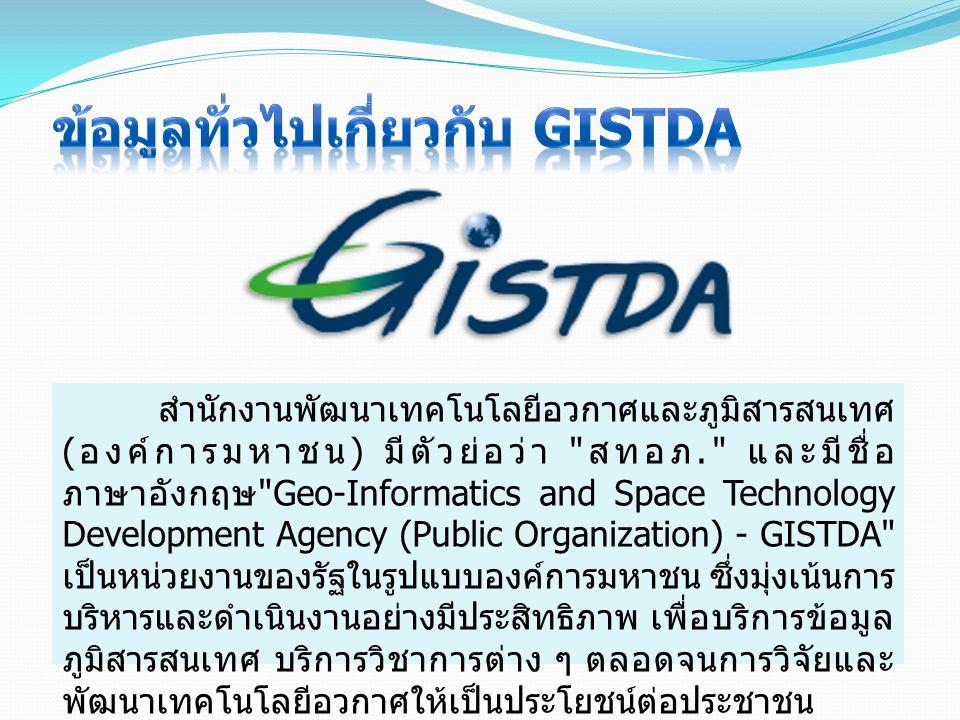 สำนักงานพัฒนาเทคโนโลยีอวกาศและภูมิสารสนเทศ ( องค์การมหาชน ) มีตัวย่อว่า สทอภ. และมีชื่อ ภาษาอังกฤษ Geo-Informatics and Space Technology Development Agency (Public Organization) - GISTDA เป็นหน่วยงานของรัฐในรูปแบบองค์การมหาชน ซึ่งมุ่งเน้นการ บริหารและดำเนินงานอย่างมีประสิทธิภาพ เพื่อบริการข้อมูล ภูมิสารสนเทศ บริการวิชาการต่าง ๆ ตลอดจนการวิจัยและ พัฒนาเทคโนโลยีอวกาศให้เป็นประโยชน์ต่อประชาชน