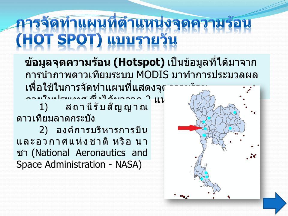 ข้อมูลจุดความร้อน (Hotspot) เป็นข้อมูลที่ได้มาจาก การนำภาพดาวเทียมระบบ MODIS มาทำการประมวลผล เพื่อใช้ในการจัดทำแผนที่แสดงจุดความร้อน ภายในประเทศ ซึ่งได้มาจาก 2 แหล่ง คือ 1) สถานีรับสัญญาณ ดาวเทียมลาดกระบัง 2) องค์การบริหารการบิน และอวกาศแห่งชาติ หรือ นา ซา (National Aeronautics and Space Administration - NASA)