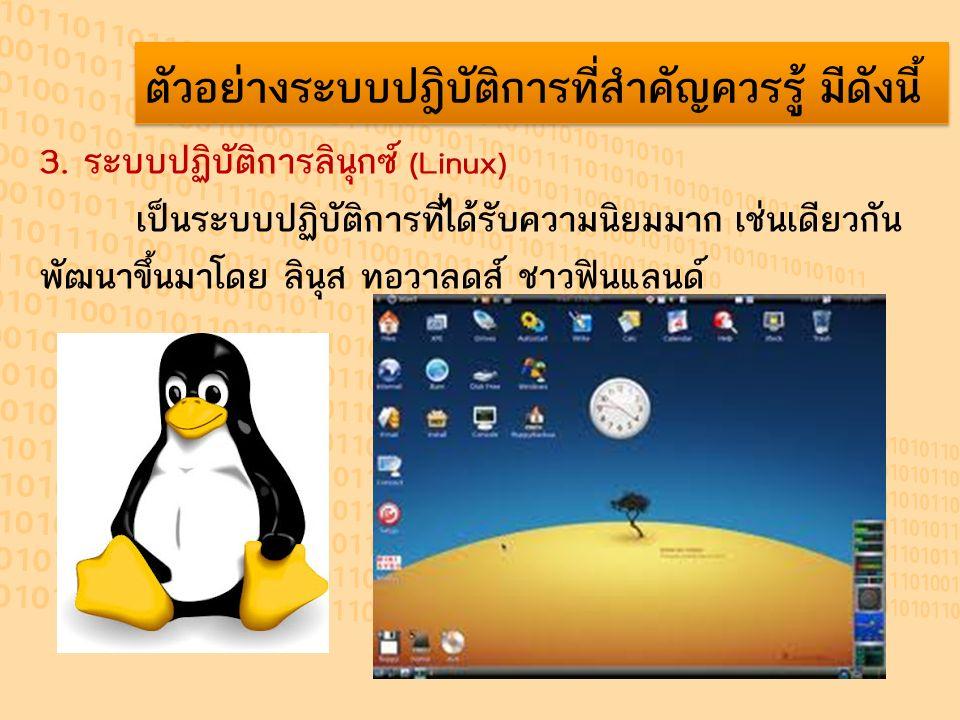 ตัวอย่างระบบปฎิบัติการที่สำคัญควรรู้ มีดังนี้ 3. ระบบปฏิบัติการลินุกซ์ (Linux) เป็นระบบปฏิบัติการที่ได้รับความนิยมมาก เช่นเดียวกัน พัฒนาขึ้นมาโดย ลินุ
