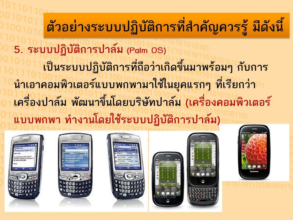 ตัวอย่างระบบปฏิบัติการที่สำคัญควรรู้ มีดังนี้ 5. ระบบปฏิบัติการปาล์ม (Palm OS) เป็นระบบปฏิบัติการที่ถือว่าเกิดขึ้นมาพร้อมๆ กับการ นำเอาคอมพิวเตอร์แบบพ
