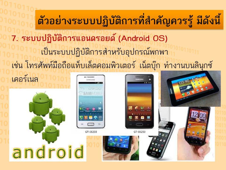 ตัวอย่างระบบปฏิบัติการที่สำคัญควรรู้ มีดังนี้ 7. ระบบปฏิบัติการแอนดรอยด์ (Android OS) เป็นระบบปฏิบัติการสำหรับอุปกรณ์พกพา เช่น โทรศัพท์มือถือแท็บเล็ตค