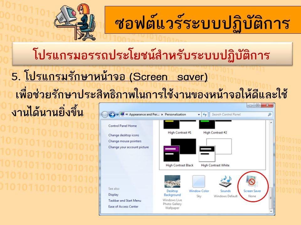 ซอฟต์แวร์ระบบปฏิบัติการ โปรแกรมอรรถประโยชน์สำหรับระบบปฏิบัติการ 5. โปรแกรมรักษาหน้าจอ (Screen saver) เพื่อช่วยรักษาประสิทธิภาพในการใช้งานของหน้าจอให้ด