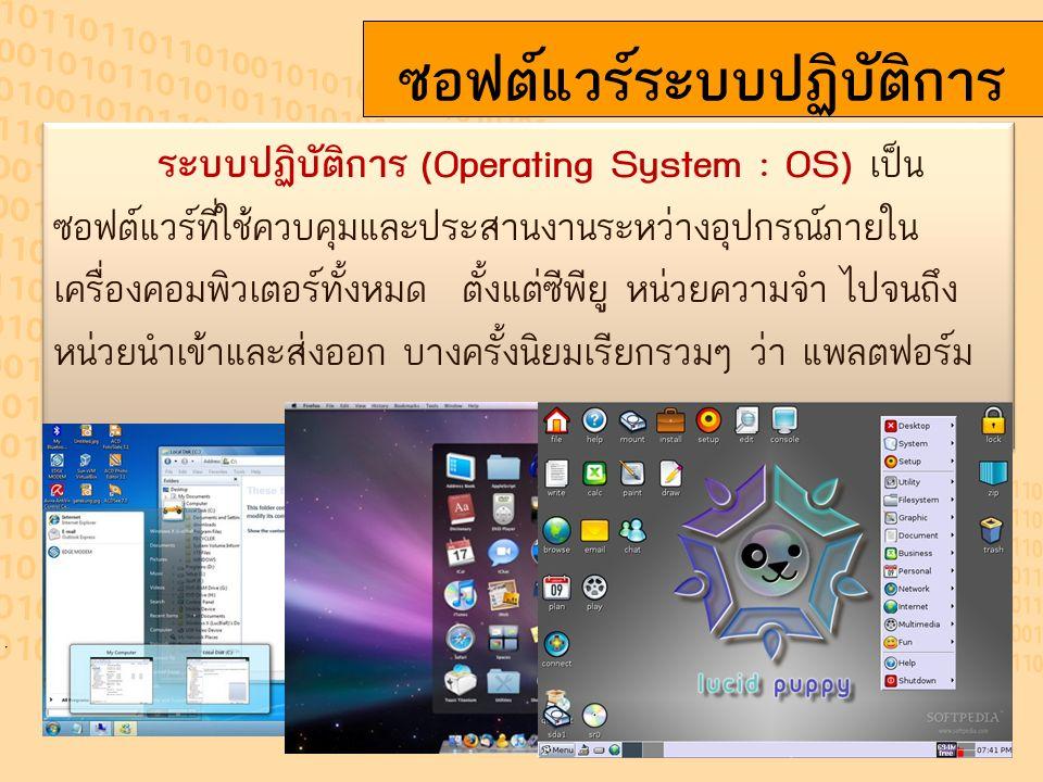 ซอฟต์แวร์ระบบปฏิบัติการ ระบบปฏิบัติการ (Operating System : OS) เป็น ซอฟต์แวร์ที่ใช้ควบคุมและประสานงานระหว่างอุปกรณ์ภายใน เครื่องคอมพิวเตอร์ทั้งหมด ตั้งแต่ซีพียู หน่วยความจำ ไปจนถึง หน่วยนำเข้าและส่งออก บางครั้งนิยมเรียกรวมๆ ว่า แพลตฟอร์ม