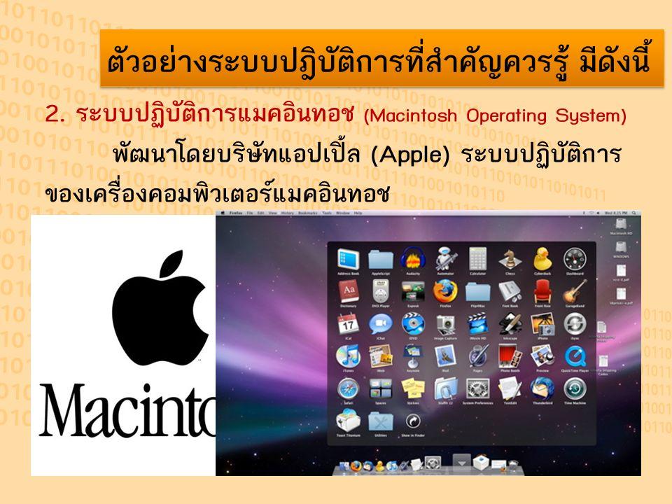 ตัวอย่างระบบปฎิบัติการที่สำคัญควรรู้ มีดังนี้ 2. ระบบปฏิบัติการแมคอินทอช (Macintosh Operating System) พัฒนาโดยบริษัทแอปเปิ้ล (Apple) ระบบปฏิบัติการ ขอ