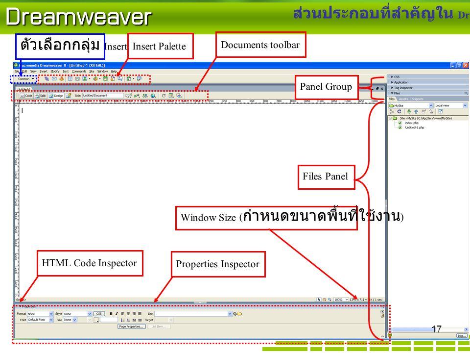 Dreamweaver ส่วนประกอบที่สำคัญใน Dreamweaver 8 Documents toolbar ตัวเลือกกลุ่ม Insert HTML Code Inspector Insert Palette Window Size ( กำหนดขนาดพื้นที่ใช้งาน ) Properties Inspector Panel Group Files Panel 17