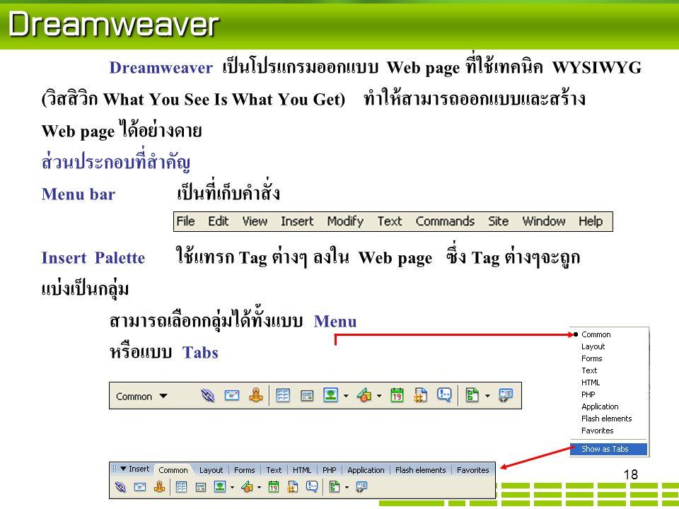 Dreamweaver Dreamweaver เป็นโปรแกรมออกแบบ Web page ที่ใช้เทคนิค WYSIWYG (วิสสิวิก What You See Is What You Get) ทำให้สามารถออกแบบและสร้าง Web page ได้อย่างดาย ส่วนประกอบที่สำคัญ Menu barเป็นที่เก็บคำสั่ง Insert Paletteใช้แทรก Tag ต่างๆ ลงใน Web page ซึ่ง Tag ต่างๆจะถูก แบ่งเป็นกลุ่ม สามารถเลือกกลุ่มได้ทั้งแบบ Menu หรือแบบ Tabs 18