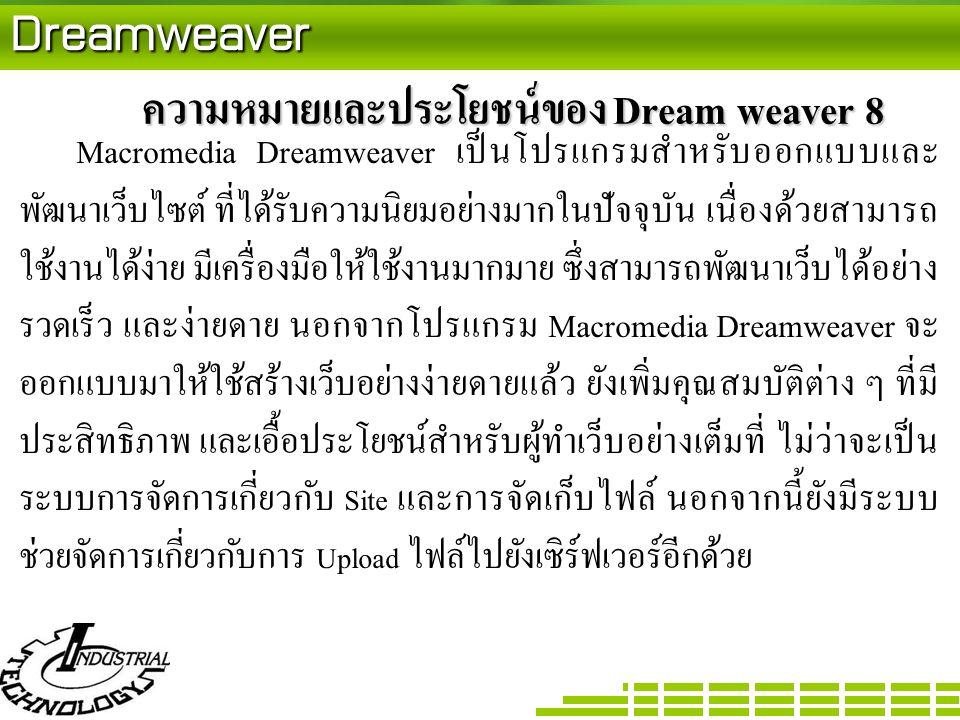 Dreamweaver ความหมายและประโยชน์ของ Dream weaver 8 Macromedia Dreamweaver เป็นโปรแกรมสำหรับออกแบบและ พัฒนาเว็บไซต์ ที่ได้รับความนิยมอย่างมากในปัจจุบัน เนื่องด้วยสามารถ ใช้งานได้ง่าย มีเครื่องมือให้ใช้งานมากมาย ซึ่งสามารถพัฒนาเว็บได้อย่าง รวดเร็ว และง่ายดาย นอกจากโปรแกรม Macromedia Dreamweaver จะ ออกแบบมาให้ใช้สร้างเว็บอย่างง่ายดายแล้ว ยังเพิ่มคุณสมบัติต่าง ๆ ที่มี ประสิทธิภาพ และเอื้อประโยชน์สำหรับผู้ทำเว็บอย่างเต็มที่ ไม่ว่าจะเป็น ระบบการจัดการเกี่ยวกับ Site และการจัดเก็บไฟล์ นอกจากนี้ยังมีระบบ ช่วยจัดการเกี่ยวกับการ Upload ไฟล์ไปยังเซิร์ฟเวอร์อีกด้วย