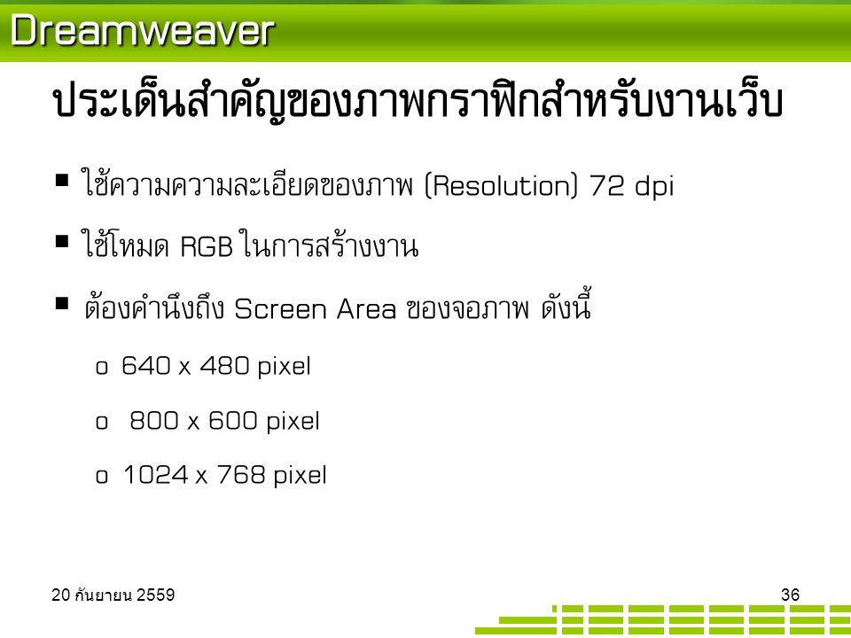 Dreamweaver ประเด็นสำคัญของภาพกราฟิกสำหรับงานเว็บ  ใช้ความความละเอียดของภาพ (Resolution) 72 dpi  ใช้โหมด RGB ในการสร้างงาน  ต้องคำนึงถึง Screen Area ของจอภาพ ดังนี้ o 640 x 480 pixel o 800 x 600 pixel o 1024 x 768 pixel 20 กันยายน 2559 20 กันยายน 2559 20 กันยายน 2559 36