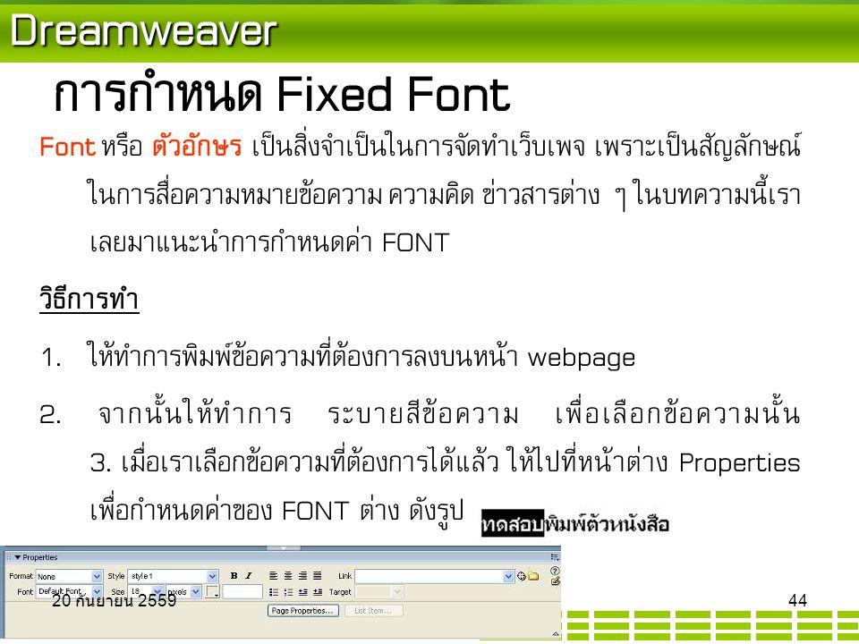 Dreamweaver การกำหนด Fixed Font Font หรือ ตัวอักษร เป็นสิ่งจำเป็นในการจัดทำเว็บเพจ เพราะเป็นสัญลักษณ์ ในการสื่อความหมายข้อความ ความคิด ข่าวสารต่าง ๆ ในบทความนี้เรา เลยมาแนะนำการกำหนดค่า FONT วิธีการทำ  ให้ทำการพิมพ์ข้อความที่ต้องการลงบนหน้า webpage  จากนั้นให้ทำการ ระบายสีข้อความ เพื่อเลือกข้อความนั้น 3.