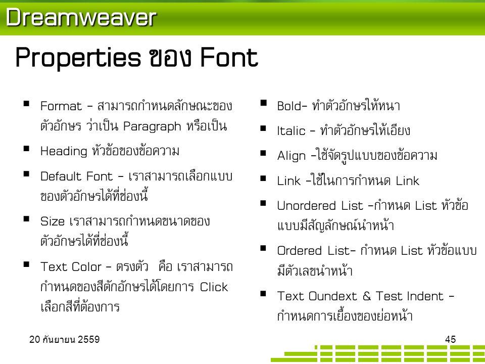 Dreamweaver Properties ของ Font  Format - สามารถกำหนดลักษณะของ ตัวอักษร ว่าเป็น Paragraph หรือเป็น  Heading หัวข้อของข้อความ  Default Font - เราสามารถเลือกแบบ ของตัวอักษรได้ที่ช่องนี้  Size เราสามารถกำหนดขนาดของ ตัวอักษรได้ที่ช่องนี้  Text Color - ตรงตัว คือ เราสามารถ กำหนดของสีตักอักษรได้โดยการ Click เลือกสีที่ต้องการ  Bold- ทำตัวอักษรให้หนา  Italic - ทำตัวอักษรให้เอียง  Align -ใช้จัดรูปแบบของข้อความ  Link -ใช้ในการกำหนด Link  Unordered List -กำหนด List หัวข้อ แบบมีสัญลักษณ์นำหน้า  Ordered List- กำหนด List หัวข้อแบบ มีตัวเลขนำหน้า  Text Oundext & Test Indent - กำหนดการเยื้องของย่อหน้า 20 กันยายน 2559 20 กันยายน 2559 20 กันยายน 2559 45