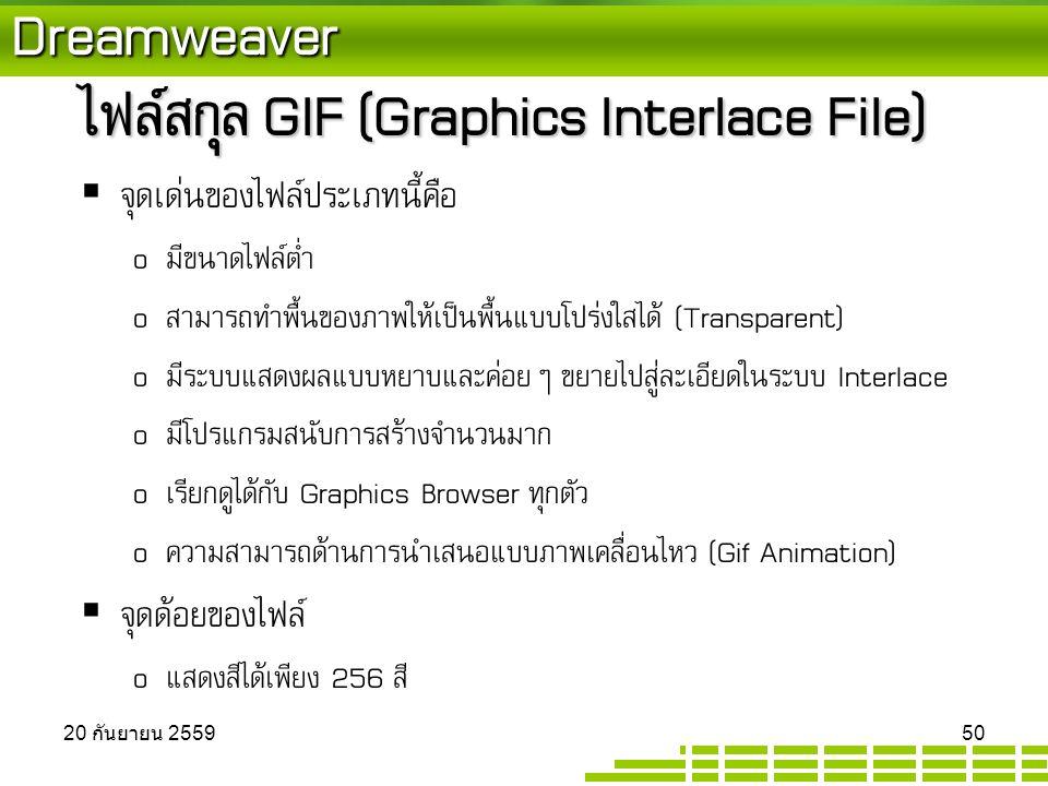 Dreamweaver ไฟล์สกุล GIF (Graphics Interlace File)  จุดเด่นของไฟล์ประเภทนี้คือ o มีขนาดไฟล์ต่ำ o สามารถทำพื้นของภาพให้เป็นพื้นแบบโปร่งใสได้ (Transparent) o มีระบบแสดงผลแบบหยาบและค่อยๆ ขยายไปสู่ละเอียดในระบบ Interlace o มีโปรแกรมสนับการสร้างจำนวนมาก o เรียกดูได้กับ Graphics Browser ทุกตัว o ความสามารถด้านการนำเสนอแบบภาพเคลื่อนไหว (Gif Animation)  จุดด้อยของไฟล์ o แสดงสีได้เพียง 256 สี 20 กันยายน 2559 20 กันยายน 2559 20 กันยายน 2559 50