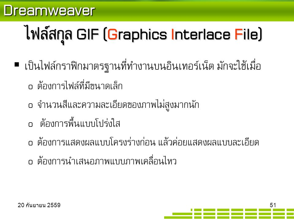 Dreamweaver ไฟล์สกุล GIF (Graphics Interlace File)  เป็นไฟล์กราฟิกมาตรฐานที่ทำงานบนอินเทอร์เน็ต มักจะใช้เมื่อ o ต้องการไฟล์ที่มีขนาดเล็ก o จำนวนสีและความละเอียดของภาพไม่สูงมากนัก o ต้องการพื้นแบบโปร่งใส o ต้องการแสดงผลแบบโครงร่างก่อน แล้วค่อยแสดงผลแบบละเอียด o ต้องการนำเสนอภาพแบบภาพเคลื่อนไหว 20 กันยายน 2559 20 กันยายน 2559 20 กันยายน 2559 51