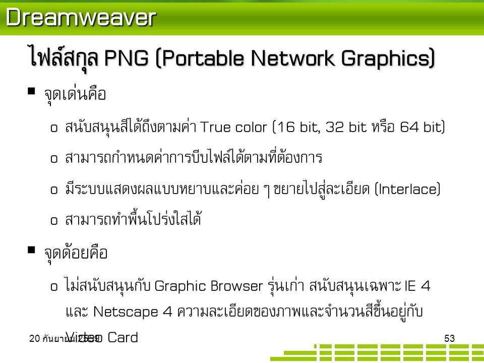 Dreamweaver ไฟล์สกุล PNG (Portable Network Graphics)  จุดเด่นคือ o สนับสนุนสีได้ถึงตามค่า True color (16 bit, 32 bit หรือ 64 bit) o สามารถกำหนดค่าการบีบไฟล์ได้ตามที่ต้องการ o มีระบบแสดงผลแบบหยาบและค่อยๆ ขยายไปสู่ละเอียด (Interlace) o สามารถทำพื้นโปร่งใสได้  จุดด้อยคือ o ไม่สนับสนุนกับ Graphic Browser รุ่นเก่า สนับสนุนเฉพาะ IE 4 และ Netscape 4 ความละเอียดของภาพและจำนวนสีขึ้นอยู่กับ Video Card 20 กันยายน 2559 20 กันยายน 2559 20 กันยายน 2559 53