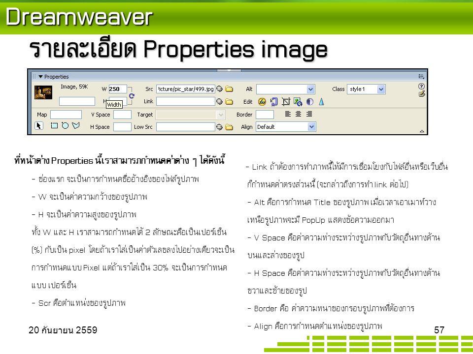 Dreamweaver รายละเอียด Properties image ที่หน้าต่าง Properties นี้เราสามารภกำหนดค่าต่าง ๆ ได้ดังนี้ - ช่องแรก จะเป็นการกำหนดชื่ออ้างอิงของไฟล์รูปภาพ - W จะเป็นค่าความกว้างของรูปภาพ - H จะเป็นค่าความสูงของรูปภาพ ทั้ง W และ H เราสามารถกำหนดได้ 2 ลักษณะคือเป็นเปอร์เซ็น (%) กับเป็น pixel โดยถ้าเราใส่เป็นค่าตัวเลขลงไปอย่างเดียวจะเป็น การกำหนดแบบ Pixel แต่ถ้าเราใส่เป็น 30% จะเป็นการกำหนด แบบ เปอร์เซ็น - Scr คือตำแหน่งของรูปภาพ - Link ถ้าต้องการทำภาพนี้ให้มีการเชื่อมโยงกับไฟล์อื่นหรือเว็บอื่น ก็กำหนดค่าตรงส่วนนี้ (จะกล่าวถึงการทำ link ต่อไป) - Alt คือการกำหนด Title ของรูปภาพ เมื่อเวลาเอาเมาท์วาง เหนือรูปภาพจะมี PopUp แสดงข้อความออกมา - V Space คือค่าความห่างระหว่างรูปภาพกับวัตถุอื่นทางด้าน บนและล่างของรูป - H Space คือค่าความห่างระหว่างรูปภาพกับวัตถุอื่นทางด้าน ขวาและซ้ายของรูป - Border คือ ค่าความหนาของกรอบรูปภาพที่ต้องการ - Align คือการกำหนดตำแหน่งของรูปภาพ 20 กันยายน 2559 20 กันยายน 2559 20 กันยายน 2559 57