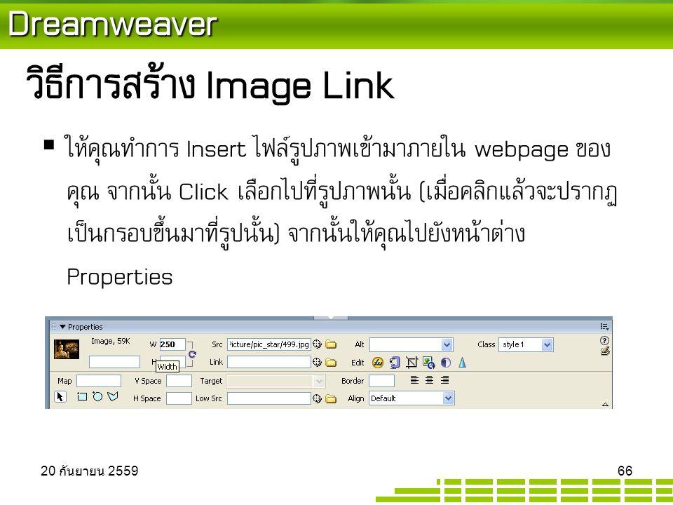 Dreamweaver วิธีการสร้าง Image Link  ให้คุณทำการ Insert ไฟล์รูปภาพเข้ามาภายใน webpage ของ คุณ จากนั้น Click เลือกไปที่รูปภาพนั้น (เมื่อคลิกแล้วจะปรากฏ เป็นกรอบขึ้นมาที่รูปนั้น) จากนั้นให้คุณไปยังหน้าต่าง Properties 20 กันยายน 2559 20 กันยายน 2559 20 กันยายน 2559 66