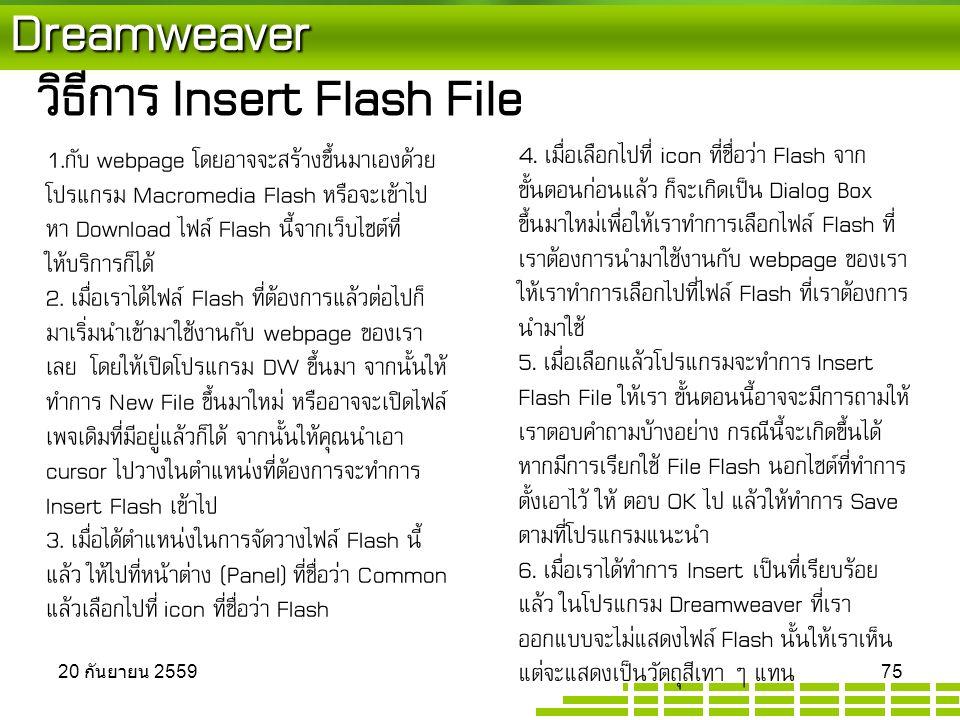 Dreamweaver วิธีการ Insert Flash File 1.กับ webpage โดยอาจจะสร้างขึ้นมาเองด้วย โปรแกรม Macromedia Flash หรือจะเข้าไป หา Download ไฟล์ Flash นี้จากเว็บไซต์ที่ ให้บริการก็ได้ 2.