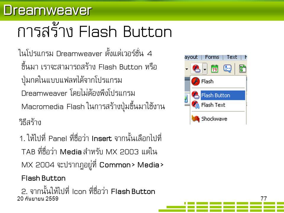 Dreamweaver การสร้าง Flash Button ในโปรแกรม Dreamweaver ตั้งแต่เวอร์ชั่น 4 ขึ้นมา เราจะสามารถสร้าง Flash Button หรือ ปุ่มกดในแบบแฟลทได้จากโปรแกรม Dreamweaver โดยไม่ต้องพึงโปรแกรม Macromedia Flash ในการสร้างปุ่มขึ้นมาใช้งาน วิธีสร้าง 1.