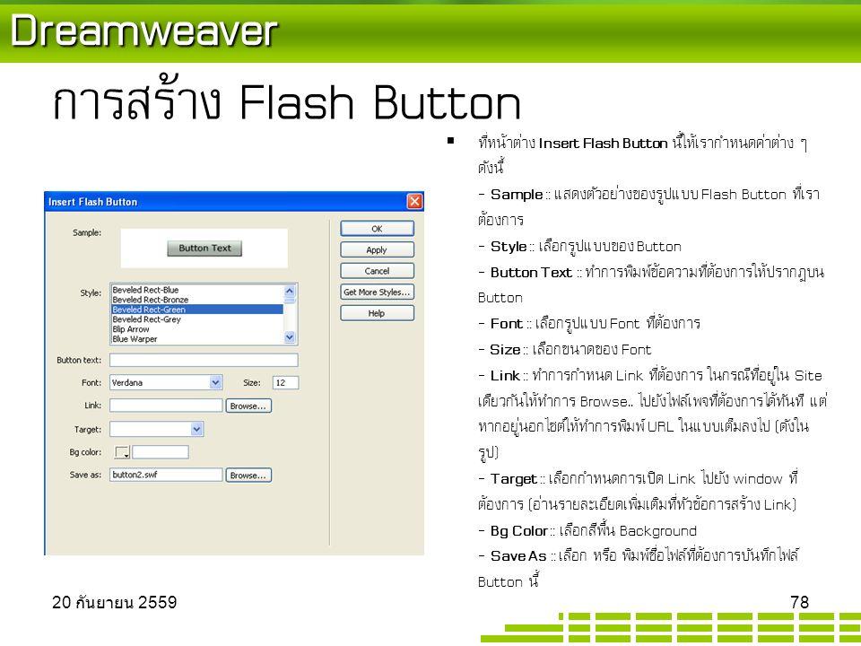 Dreamweaver การสร้าง Flash Button  ที่หน้าต่าง Insert Flash Button นี้ให้เรากำหนดค่าต่าง ๆ ดังนี้ - Sample :: แสดงตัวอย่างของรูปแบบ Flash Button ที่เรา ต้องการ - Style :: เลือกรูปแบบของ Button - Button Text :: ทำการพิมพ์ข้อความที่ต้องการให้ปรากฏบน Button - Font :: เลือกรูปแบบ Font ที่ต้องการ - Size :: เลือกขนาดของ Font - Link :: ทำการกำหนด Link ที่ต้องการ ในกรณีที่อยู่ใน Site เดียวกันให้ทำการ Browse..