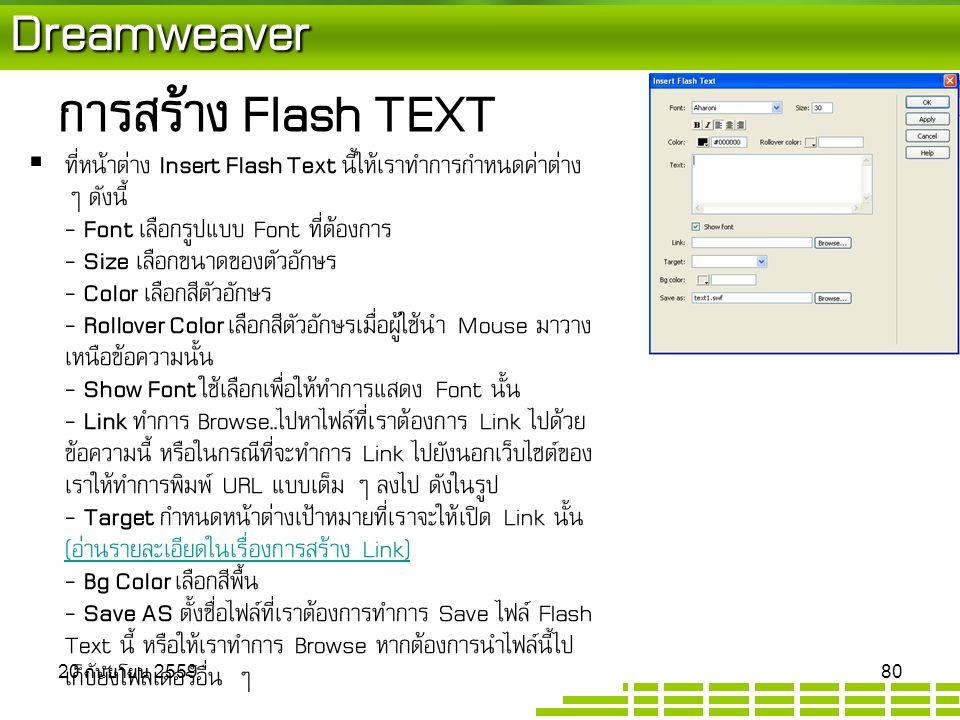 Dreamweaver การสร้าง Flash TEXT  ที่หน้าต่าง Insert Flash Text นี้ให้เราทำการกำหนดค่าต่าง ๆ ดังนี้ - Font เลือกรูปแบบ Font ที่ต้องการ - Size เลือกขนาดของตัวอักษร - Color เลือกสีตัวอักษร - Rollover Color เลือกสีตัวอักษรเมื่อผู้ใช้นำ Mouse มาวาง เหนือข้อความนั้น - Show Font ใช้เลือกเพื่อให้ทำการแสดง Font นั้น - Link ทำการ Browse..ไปหาไฟล์ที่เราต้องการ Link ไปด้วย ข้อความนี้ หรือในกรณีที่จะทำการ Link ไปยังนอกเว็บไซต์ของ เราให้ทำการพิมพ์ URL แบบเต็ม ๆ ลงไป ดังในรูป - Target กำหนดหน้าต่างเป้าหมายที่เราจะให้เปิด Link นั้น (อ่านรายละเอียดในเรื่องการสร้าง Link) - Bg Color เลือกสีพื้น - Save AS ตั้งชื่อไฟล์ที่เราต้องการทำการ Save ไฟล์ Flash Text นี้ หรือให้เราทำการ Browse หากต้องการนำไฟล์นี้ไป เก็บยังโฟลเดอร์อื่น ๆ (อ่านรายละเอียดในเรื่องการสร้าง Link) 20 กันยายน 2559 20 กันยายน 2559 20 กันยายน 2559 80