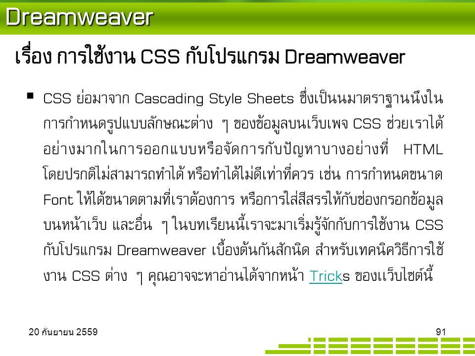 Dreamweaver เรื่อง การใช้งาน CSS กับโปรแกรม Dreamweaver  CSS ย่อมาจาก Cascading Style Sheets ซึ่งเป็นนมาตราฐานนึงใน การกำหนดรูปแบบลักษณะต่าง ๆ ของข้อมูลบนเว็บเพจ CSS ช่วยเราได้ อย่างมากในการออกแบบหรือจัดการกับปัญหาบางอย่างที่ HTML โดยปรกติไม่สามารถทำได้ หรือทำได้ไม่ดีเท่าที่ควร เช่น การกำหนดขนาด Font ให้ได้ขนาดตามที่เราต้องการ หรือการใส่สีสรรให้กับช่องกรอกข้อมูล บนหน้าเว็บ และอื่น ๆ ในบทเรียนนี้เราจะมาเริ่มรู้จักกับการใช้งาน CSS กับโปรแกรม Dreamweaver เบื้องต้นกันสักนิด สำหรับเทคนิควิธีการใช้ งาน CSS ต่าง ๆ คุณอาจจะหาอ่านได้จากหน้า Tricks ของเเว็บไซต์นี้Trick 20 กันยายน 2559 20 กันยายน 2559 20 กันยายน 2559 91