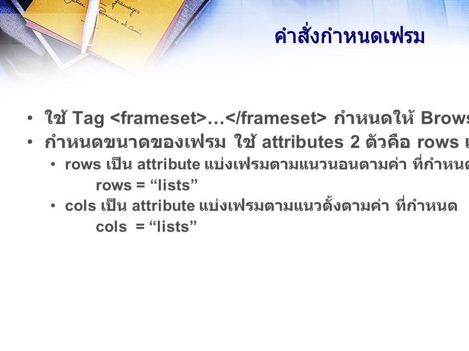 คำสั่งกำหนดเฟรม ใช้ Tag … กำหนดให้ Browser แสดงผลแบบเฟรม กำหนดขนาดของเฟรม ใช้ attributes 2 ตัวคือ rows และ cols rows เป็น attribute แบ่งเฟรมตามแนวนอนตามค่า ที่กำหนด rows = lists cols เป็น attribute แบ่งเฟรมตามแนวตั้งตามค่า ที่กำหนด cols = lists