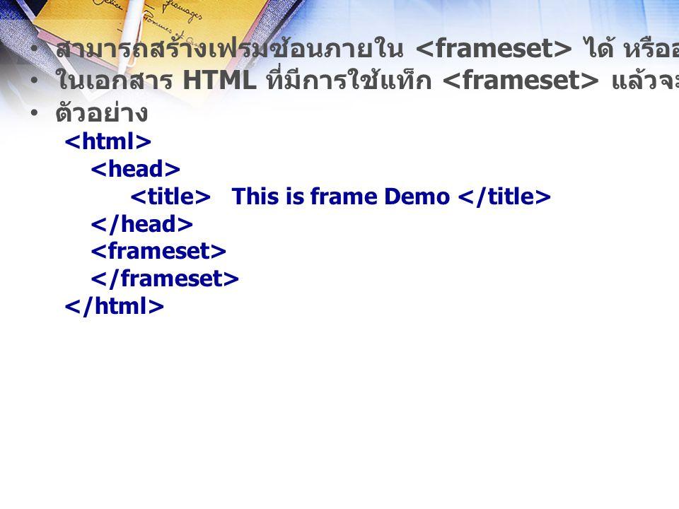 สามารถสร้างเฟรมซ้อนภายใน ได้ หรืออาจจะมี แท็ก หรือ อยู่ภายในได้ ในเอกสาร HTML ที่มีการใช้แท็ก แล้วจะไม่มี แท็ก ตัวอย่าง This is frame Demo