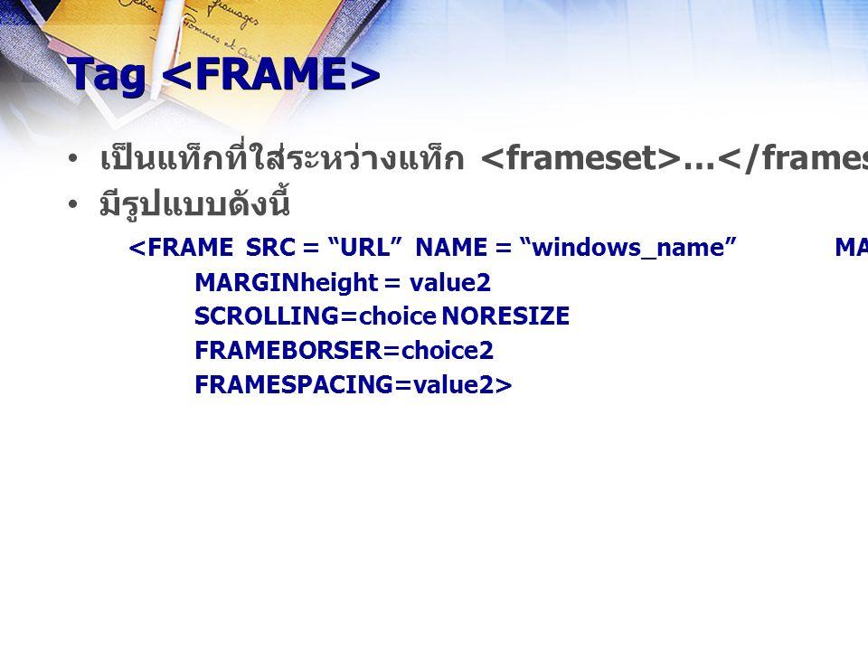 Tag Tag เป็นแท็กที่ใส่ระหว่างแท็ก … ใช้สำหรับใส่ชื่อเอกสารหรือรูปภาพไว้ในส่วนของจอภาพที่แบ่งไว้ด้วยแท็ก มีรูปแบบดังนี้ <FRAME SRC = URL NAME = windows_name MARGINwidth=value1 MARGINheight = value2 SCROLLING=choice NORESIZE FRAMEBORSER=choice2 FRAMESPACING=value2>