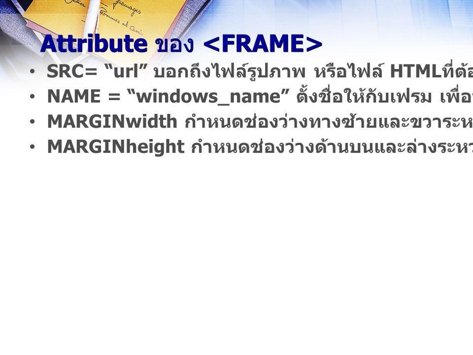 Attribute ของ Attribute ของ SRC= url บอกถึงไฟล์รูปภาพ หรือไฟล์ HTMLที่ต้องการแสดงในเฟรม NAME = windows_name ตั้งชื่อให้กับเฟรม เพื่อนำไฟล์รูปภาพหรือไฟล์เอกสารอื่นๆ มาแสดง MARGINwidth กำหนดช่องว่างทางซ้ายและขวาระหว่างข้อมูลและเฟรม MARGINheight กำหนดช่องว่างด้านบนและล่างระหว่างข้อมูลและเฟรม