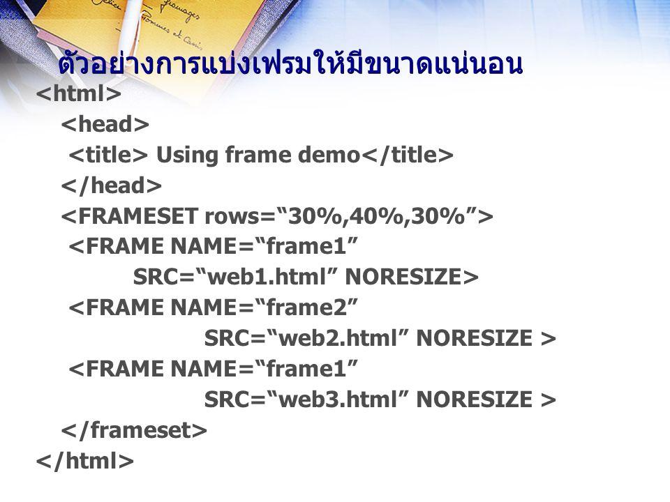ตัวอย่างการแบ่งเฟรมให้มีขนาดแน่นอน Using frame demo <FRAME NAME= frame1 SRC= web1.html NORESIZE> <FRAME NAME= frame2 SRC= web2.html NORESIZE > <FRAME NAME= frame1 SRC= web3.html NORESIZE >