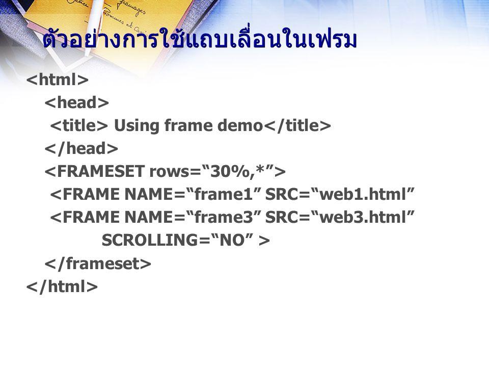 ตัวอย่างการใช้แถบเลื่อนในเฟรม Using frame demo <FRAME NAME= frame3 SRC= web3.html SCROLLING= NO >