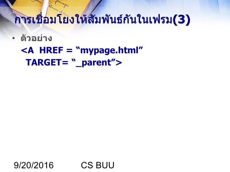 9/20/2016CS BUU การเชื่อมโยงให้สัมพันธ์กันในเฟรม(3) ตัวอย่าง <A HREF = mypage.html TARGET= _parent >