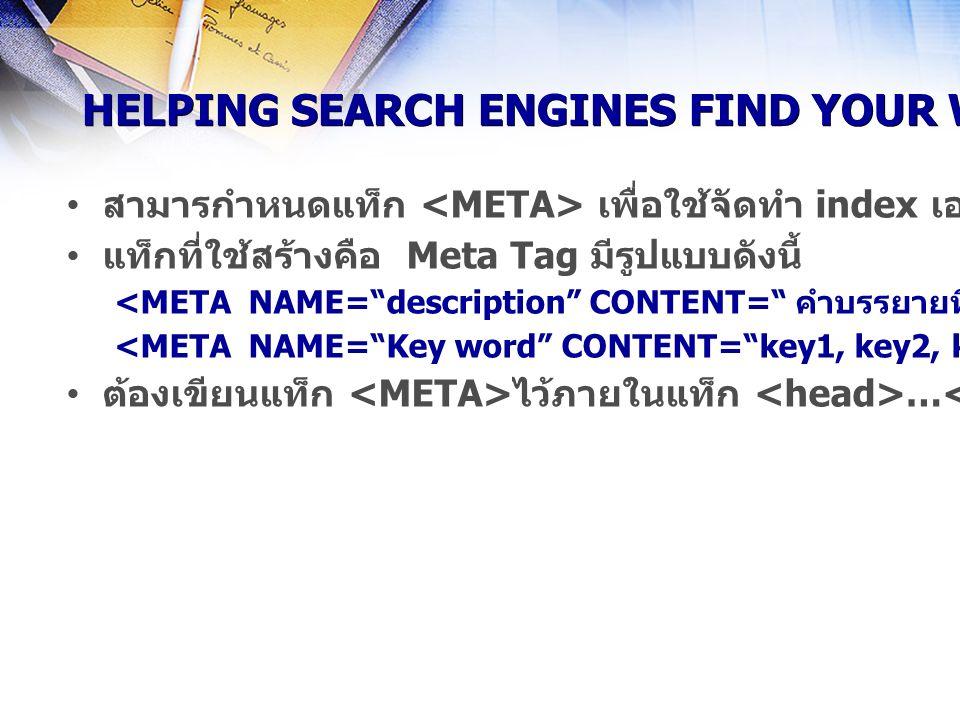 HELPING SEARCH ENGINES FIND YOUR WEBSITE สามารกำหนดแท็ก เพื่อใช้จัดทำ index เอาไว้สำหรับให้ Search Engine ต่างๆเช่น Infoseek, AltaVista ค้นหาข้อมูลจาก index ได้ แท็กที่ใช้สร้างคือ Meta Tag มีรูปแบบดังนี้ ต้องเขียนแท็ก ไว้ภายในแท็ก … เสมอ