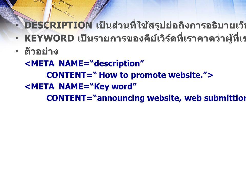 DESCRIPTION เป็นส่วนที่ใช้สรุปย่อถึงการอธิบายเว็บเพจ KEYWORD เป็นรายการของคีย์เวิร์ดที่เราคาดว่าผู้ที่เข้ามาเยี่ยมชมจะค้นหาเว็บไซต์ ตัวอย่าง <META NAME= description CONTENT= How to promote website. > <META NAME= Key word CONTENT= announcing website, web submittion, Burapha University, Eastern Seaboard >